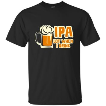 IPA Lot When I Drink Beer Wine Whiskey Drinking T-Shirt