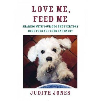 Love Me, Feed Me: Sharing With Your Dog the Everyday Good Food You Cook and Enjoy