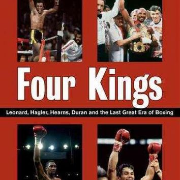 Four Kings: Leonard, Hagler, Hearns, Duran, and the Last Great Era of Boxing