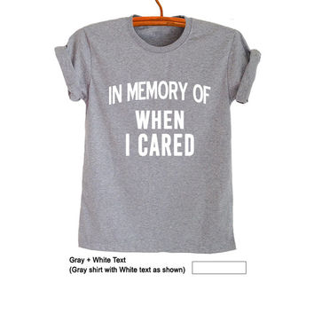 In memory of when I cared T-Shirt Womens Girls Mens Teens Unisex Funny Hipster Tumblr Grunge Geek Instagram Fashion Blogger Punk Rock Gifts