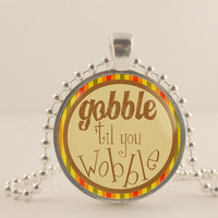 "Gobble till you wobble, Happy Thanksgiving, 1"" glass and metal Pendant necklace Jewelry."