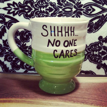 Mug/Cup/Shhhhh no one cares/Funny mug/Coffee cup/Coffee mug/Quote mug/Hand painted/Birthday gift/Present/Mother's Day/Gift for Mom/Coffee