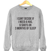 i cant decide if i need a hug, 6 shots or 3 months of sleep sweatshirt for womens crewneck girls fangirls jumper funny saying fashion lazy
