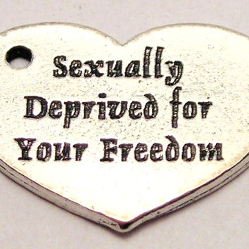 Sexually Deprived For Your Freedom Genuine American Pewter Charm