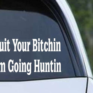Quit your bitchin im going huntin funny hunting hnt1 87 die cut