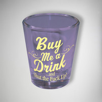 Buy Me a Drink and Shut the Fuck Up 2 oz. Shot Glass