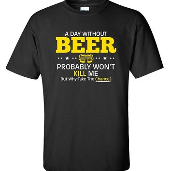 A Day Without Beer Probably Won't Kill Me But Why Take The Chance? - Drinking Unisex T-shirt