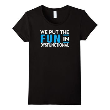 We Put the Fun in Dysfunctional T-shirt Family Reunion Shirt