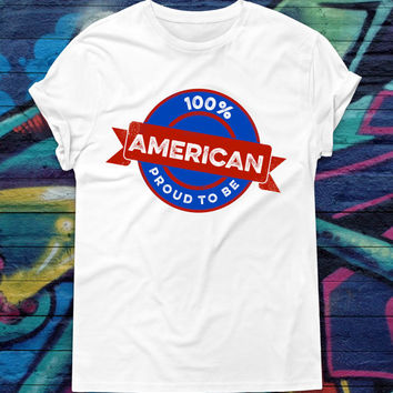 100% American T-Shirt Proud To Be American Shirt Patriotic T-Shirt Fourth of July Tee Independence Day Tshirt American Pride USA Shirt