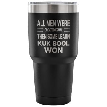 ALL MEN WERE CREATED EQUAL THEN SOME LEARN KUK SOOL WON * Unique Gift for KukSoolWon Teachers, Students * Vacuum Tumbler 30 oz.