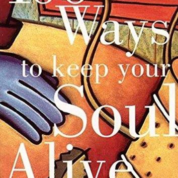 100 Ways to Keep Your Soul Alive: Living Deeply and Fully Every Day