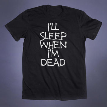 I'll Sleep When I'm Dead Slogan Tee Party All Night Grunge Sarcastic Alternative Clothing Punk Goth Tumblr T-shirt