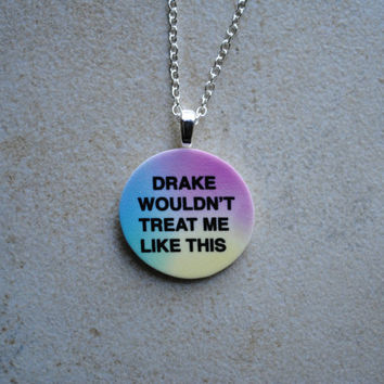 Drake Wouldn't Treat Me Like This- Necklace