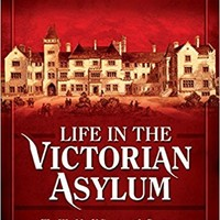 Life in the Victorian Asylum: The World of Nineteenth Century Mental Health Care Hardcover – December 19, 2014