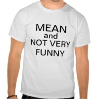 mean and not very funny tees