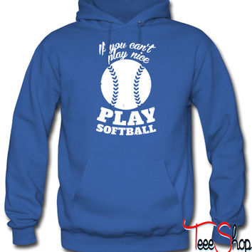 If You Cant Play Nice Play Softball hoodie