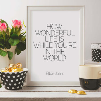 Printable quotes,How Wonderful Life Is While You're In The World,Elton John Lyric,Inspirational Print,Wall Art,Printable Quote,Life Quote