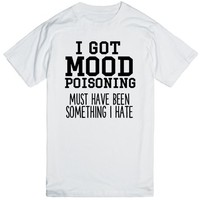 I GOT MOOD POISONING MUST HAVE BEEN SOMETHING I HATE | | SKREENED