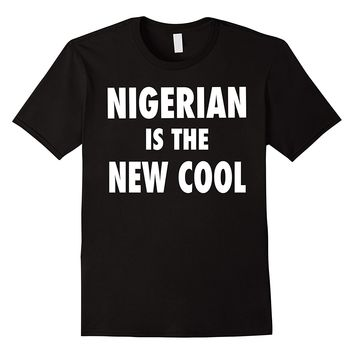 Nigerian Is The New Cool T-Shirt - Nigerian Naija Pride Tee