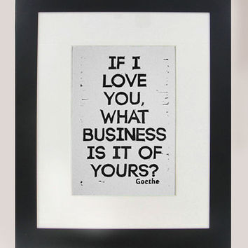 Goethe quote If I Love You What Business Is It Of Yours? linocut relief print