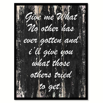 Give me what no other has ever gotten & I'll give you what those others tried to get Motivational Quote Saying Canvas Print with Picture Frame Home Decor Wall Art