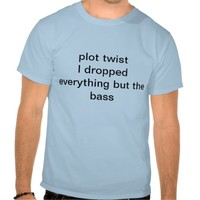 Plot twist: Bass Tshirts