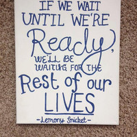 "11x14 Canvas ""If we wait until we're ready, we'll be waiting for the rest of our lives."" -Lemony Snicket"