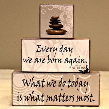 Zen themed wood blocks with Buddha saying ~ Everyday we are born again. What we do today is what matters most wood blocks sign
