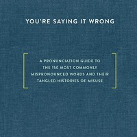 You're Saying It Wrong: A Pronunciation Guide to the 150 Most Commonly Mispronounced Words--and Their Tangled Histories of Misuse Hardcover – September 13, 2016