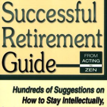 The Successful Retirement Guide: Hundreds of Suggestions on How to Stay Intellectually, Socially and Physically Engaged for the Best Years of Your Life