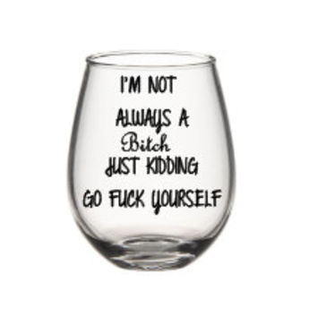 Im Not Always A Bitch Wine Glass Bitch From Siplysophisticated