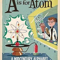 A Is for Atom: A Midcentury Alphabet Board book – August 16, 2016