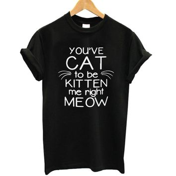 You've Cat To Be Kitten Me Right Meow Funny T shirt