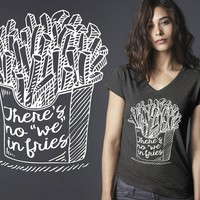 There's No We in Fries T-shirt | Funny T shirt