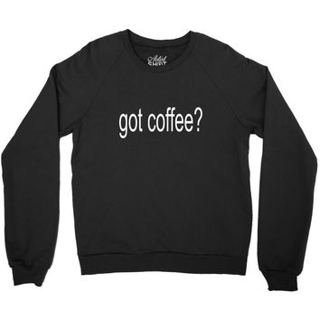 got coffee Crewneck Sweatshirt
