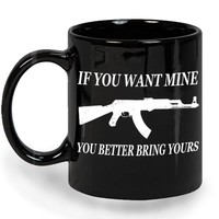 If You Want Mine You Better Bring Yours Ceramic Mug