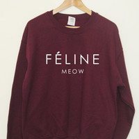Feline Meow Sweatshirt Cat Hipster Cara Tumblr Dope Swag Top Unisex and Ladies Sizes really soft Burgundy Black Grey and White