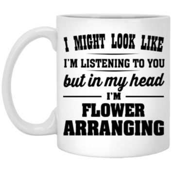 I Might Look Like I'm Listening To You, But In My Head I'm Flower Arranging 11 oz Mug