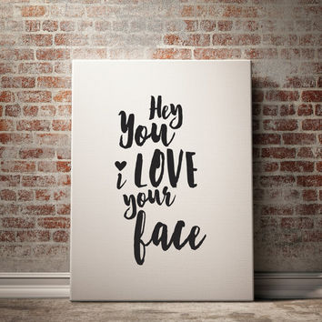 Printable Women Gift, Hey You I Love Your Face , Printable Word Art, Love Quotes Sign, Typographic Printable, Love Quote Wall Art, Digitals