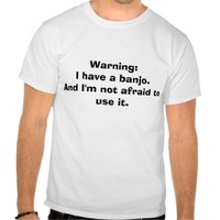 Warning: I have a banjo... T-shirt