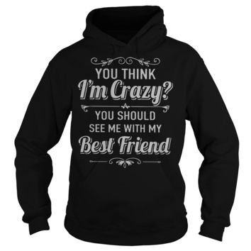 You think I'm crazy you should see me with my best friend shirt Hoodie