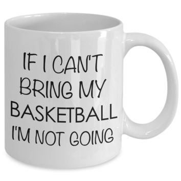 If I Cant Bring My Basketball I'm Not Going Mug Ceramic Coffee Cup - Basketball Gifts for Gurls & Guys
