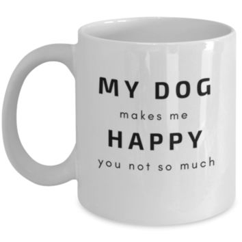 Sarcastic Coffee Mug: My Dog Makes Me Happy You Not So Much - Dog Owner Gift - Dog Lover Mug - Funny Coffee Mug - Perfect Gift for Sibling, Parent, Relative, Best Friend, Coworker, Roommate