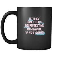 Roller skating If they don't have Roller skating in heaven I'm not going 11oz Black Mug