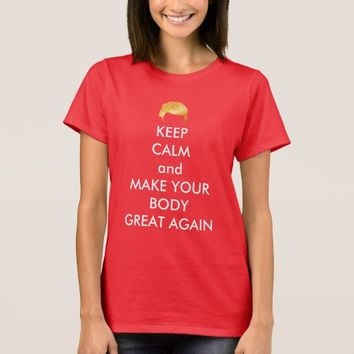 Keep Calm And Make Your Body Great Again Trump T-Shirt