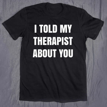 I Told My Therapist About You Funny Slogan Tee Sarcasm Sarcastic Therapy Tumblr Top T-shirt