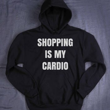 Funny Shopping Is My Cardio Hoodie Slogan Shopaholic Work Out Gym Tumblr Sweatshirt Jumper