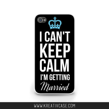 Keep Calm, I Can't Keep Calm I'm Getting Married, iPhone Case for iPhone 5, 5S, 5C, Engaged Phone Case, iPhone Cover, Engagement Gift - K312