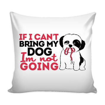 Funny Shih Tzu Graphic Pillow Cover If I Cant Bring My Dog Im Not Going