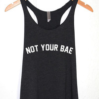 Women Tank Top-Not Your Bae-T shirt Tee Tumblr-Heartbreaker--Baby-Girlfriend Boyfriend-Funny Sassy Meme Saying Shirt